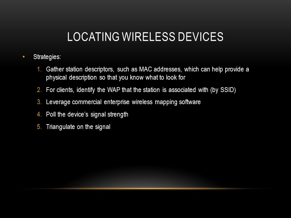 LOCATING WIRELESS DEVICES Strategies: 1.Gather station descriptors, such as MAC addresses, which can help provide a physical description so that you k