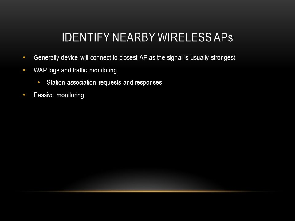 IDENTIFY NEARBY WIRELESS APs Generally device will connect to closest AP as the signal is usually strongest WAP logs and traffic monitoring Station as