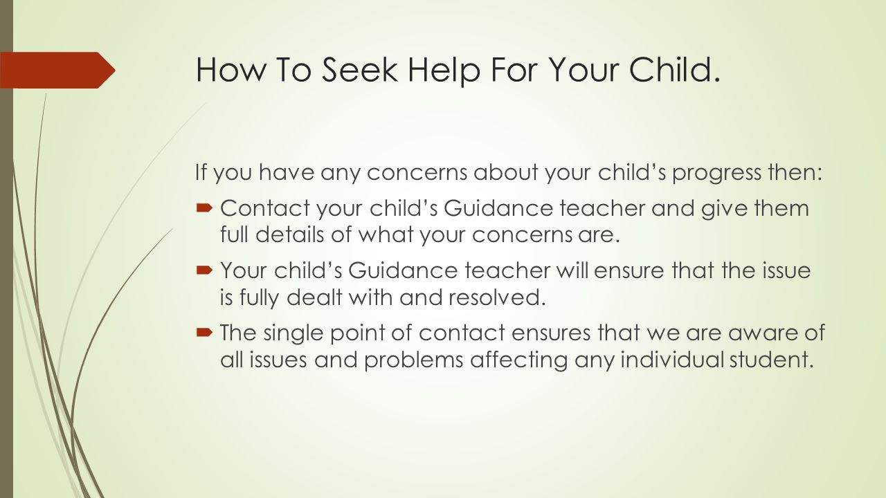 How To Seek Help For Your Child. If you have any concerns about your child's progress then:  Contact your child's Guidance teacher and give them full
