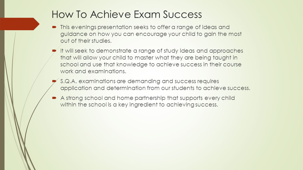 How To Achieve Exam Success  This evenings presentation seeks to offer a range of ideas and guidance on how you can encourage your child to gain the