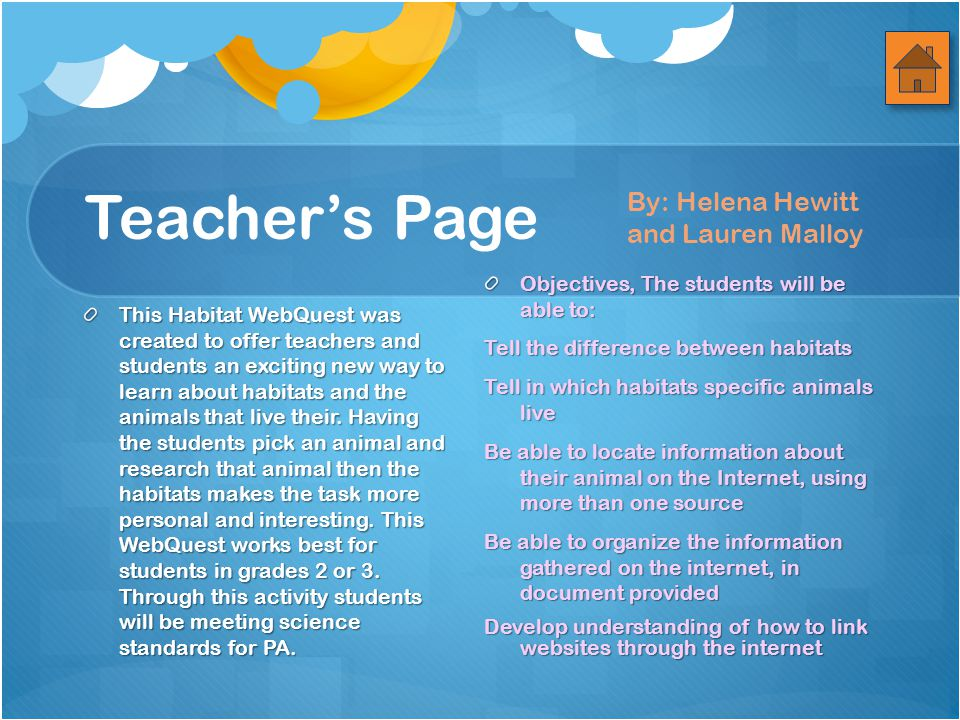 Teacher's Page This Habitat WebQuest was created to offer teachers and students an exciting new way to learn about habitats and the animals that live their.