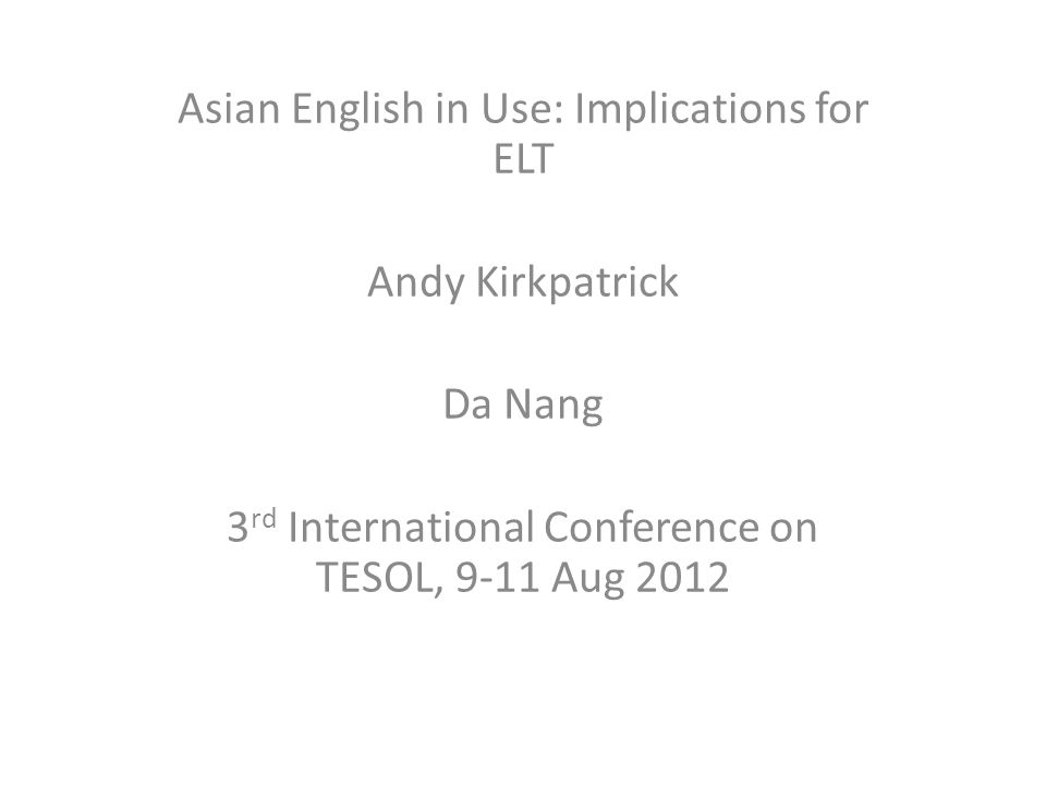 Asian English in Use: Implications for ELT Andy Kirkpatrick Da Nang 3 rd International Conference on TESOL, 9-11 Aug 2012