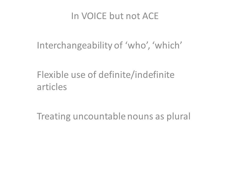 In VOICE but not ACE Interchangeability of 'who', 'which' Flexible use of definite/indefinite articles Treating uncountable nouns as plural