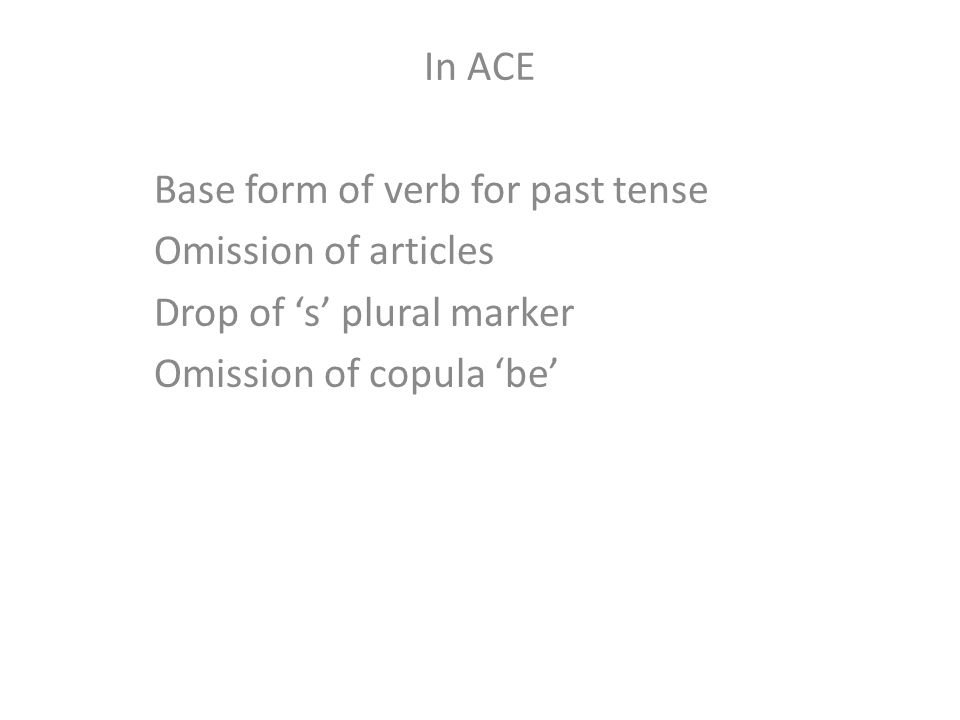 In ACE Base form of verb for past tense Omission of articles Drop of 's' plural marker Omission of copula 'be'