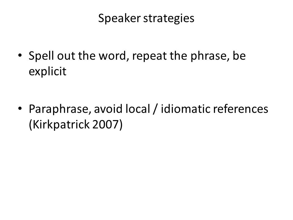 Speaker strategies Spell out the word, repeat the phrase, be explicit Paraphrase, avoid local / idiomatic references (Kirkpatrick 2007)