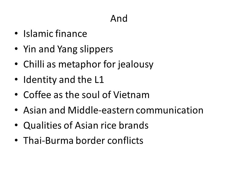 And Islamic finance Yin and Yang slippers Chilli as metaphor for jealousy Identity and the L1 Coffee as the soul of Vietnam Asian and Middle-eastern communication Qualities of Asian rice brands Thai-Burma border conflicts