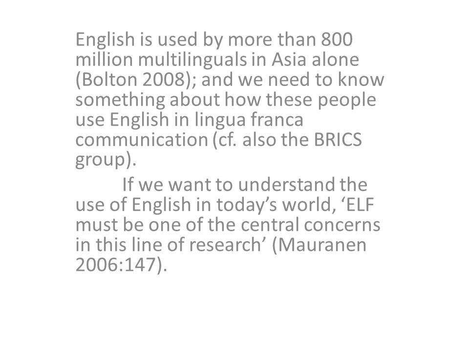 English is used by more than 800 million multilinguals in Asia alone (Bolton 2008); and we need to know something about how these people use English in lingua franca communication (cf.