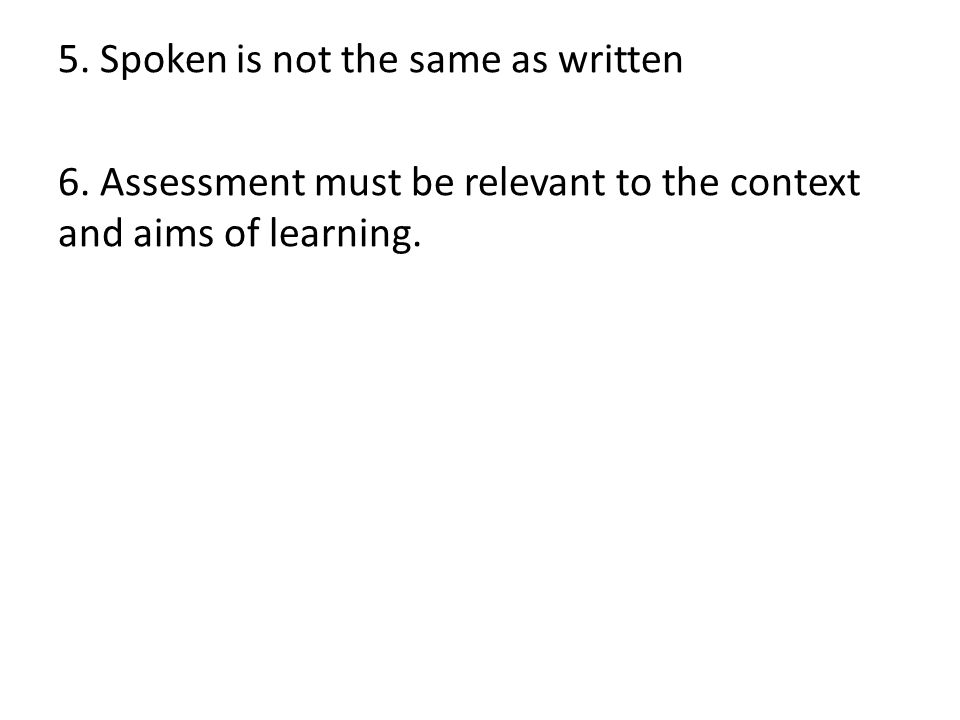 5. Spoken is not the same as written 6. Assessment must be relevant to the context and aims of learning.