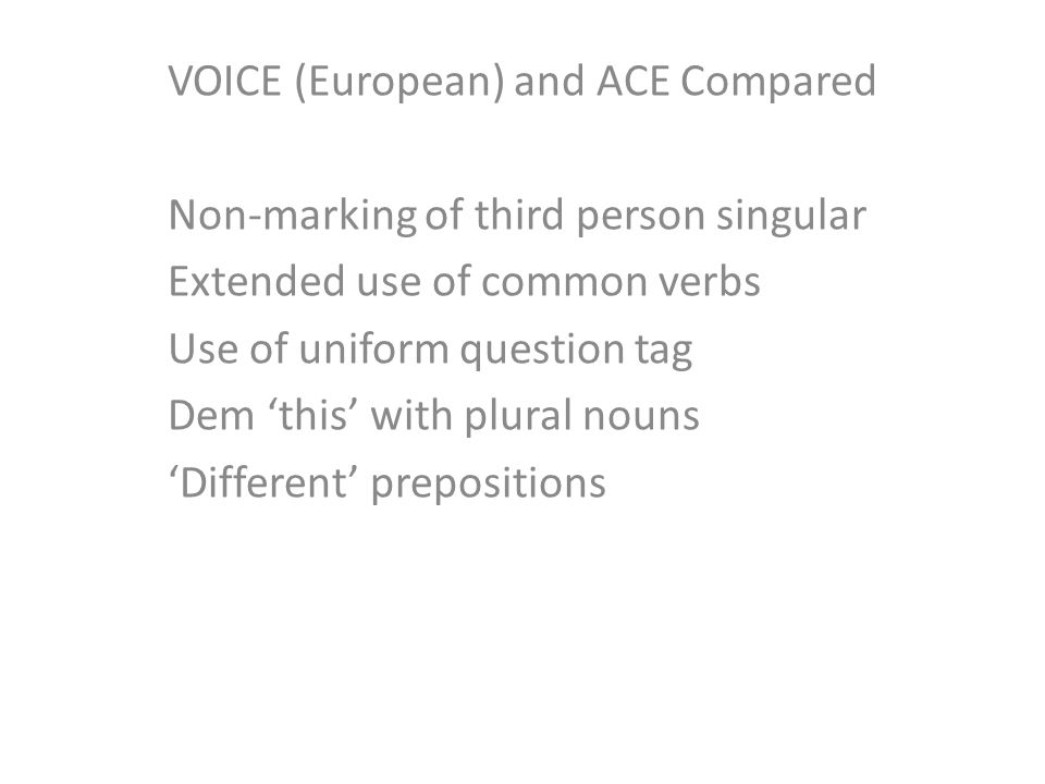 VOICE (European) and ACE Compared Non-marking of third person singular Extended use of common verbs Use of uniform question tag Dem 'this' with plural nouns 'Different' prepositions