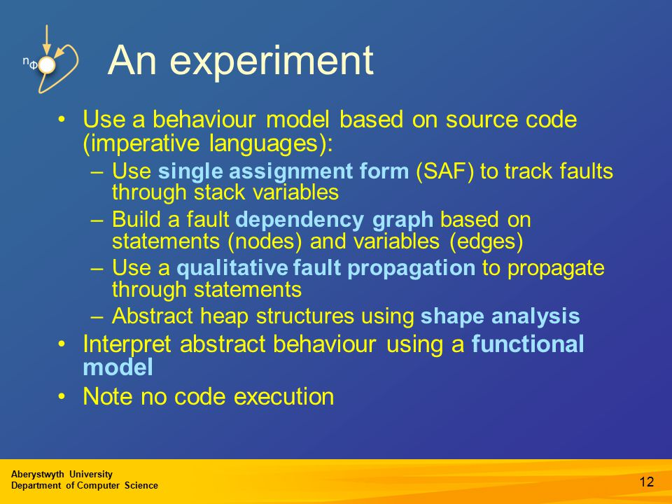 Aberystwyth University Department of Computer Science An experiment Use a behaviour model based on source code (imperative languages): –Use single assignment form (SAF) to track faults through stack variables –Build a fault dependency graph based on statements (nodes) and variables (edges) –Use a qualitative fault propagation to propagate through statements –Abstract heap structures using shape analysis Interpret abstract behaviour using a functional model Note no code execution 12