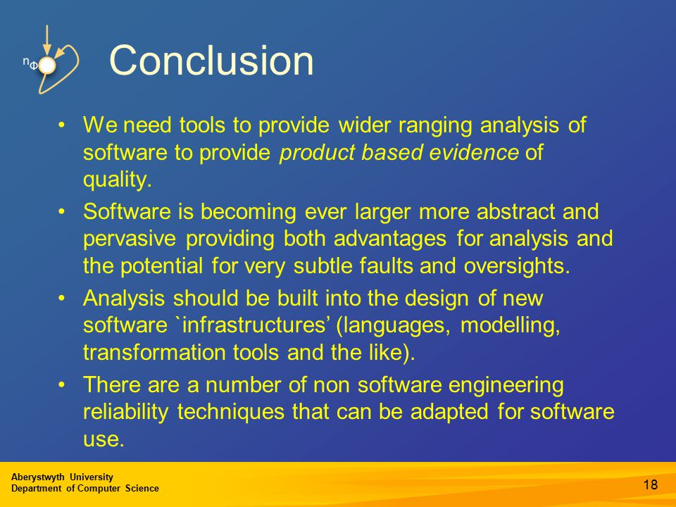 Aberystwyth University Department of Computer Science Conclusion We need tools to provide wider ranging analysis of software to provide product based evidence of quality.