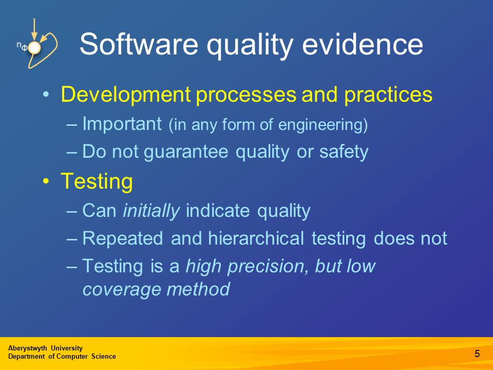 Aberystwyth University Department of Computer Science Software quality evidence Development processes and practices –Important (in any form of engineering) –Do not guarantee quality or safety Testing –Can initially indicate quality –Repeated and hierarchical testing does not –Testing is a high precision, but low coverage method 5
