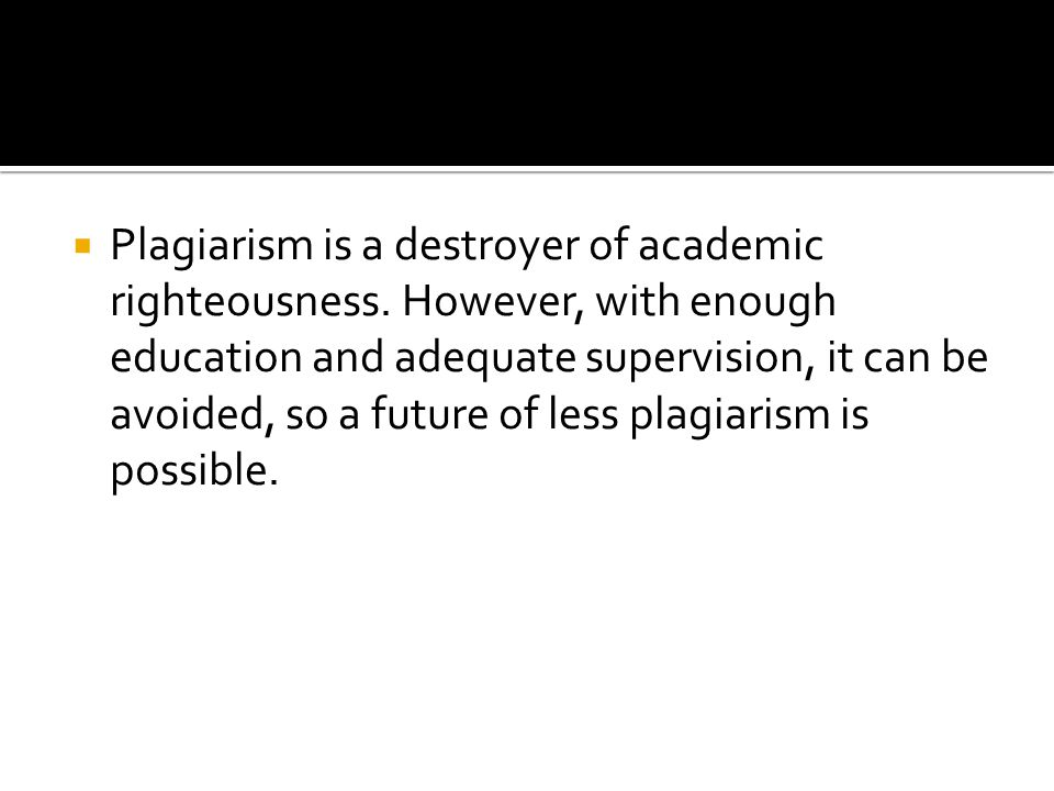  Plagiarism is a destroyer of academic righteousness.