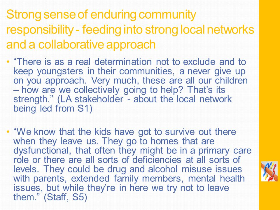 Strong sense of enduring community responsibility - feeding into strong local networks and a collaborative approach There is as a real determination not to exclude and to keep youngsters in their communities, a never give up on you approach.