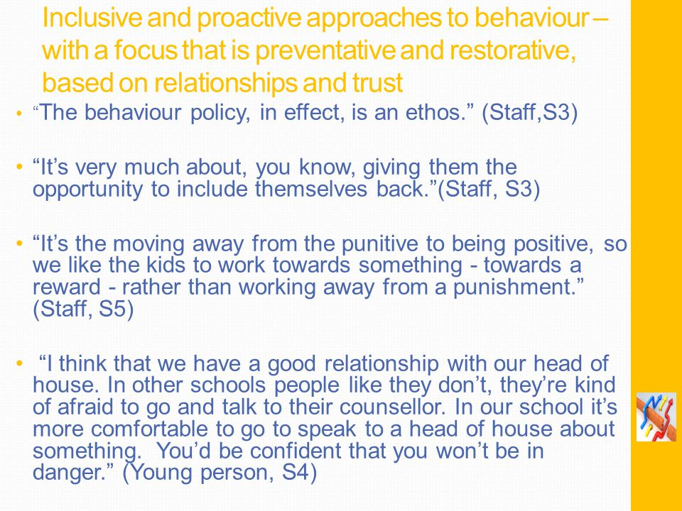 Inclusive and proactive approaches to behaviour – with a focus that is preventative and restorative, based on relationships and trust The behaviour policy, in effect, is an ethos. (Staff,S3) It's very much about, you know, giving them the opportunity to include themselves back. (Staff, S3) It's the moving away from the punitive to being positive, so we like the kids to work towards something - towards a reward - rather than working away from a punishment. (Staff, S5) I think that we have a good relationship with our head of house.