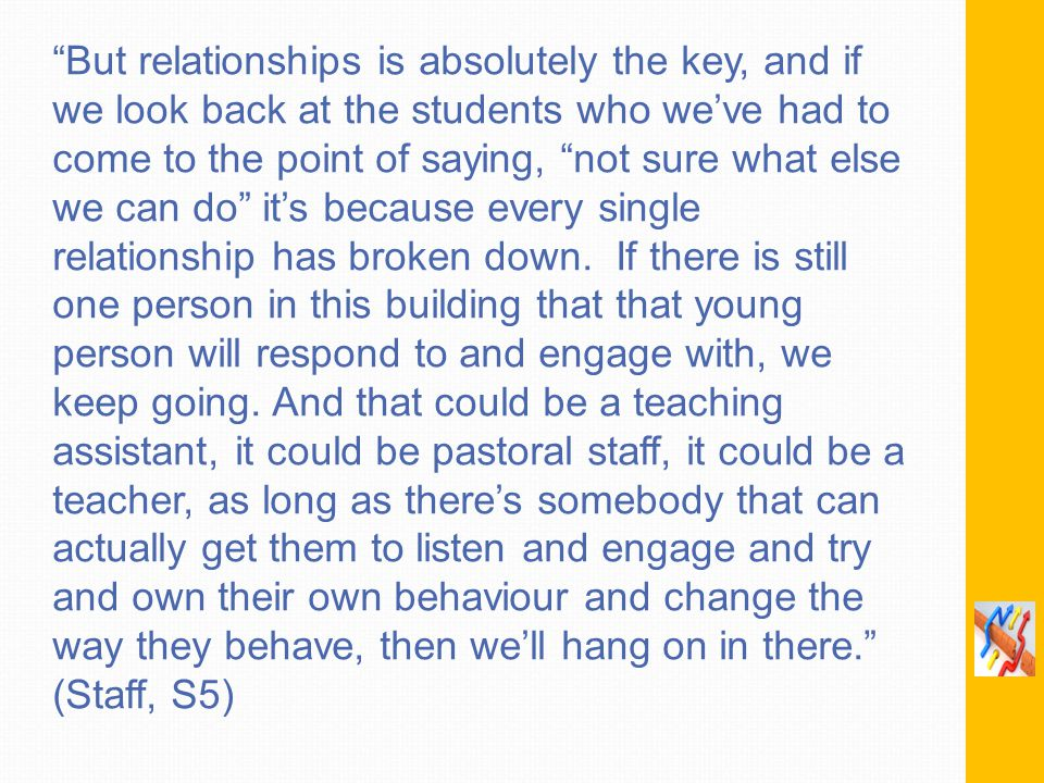 But relationships is absolutely the key, and if we look back at the students who we've had to come to the point of saying, not sure what else we can do it's because every single relationship has broken down.