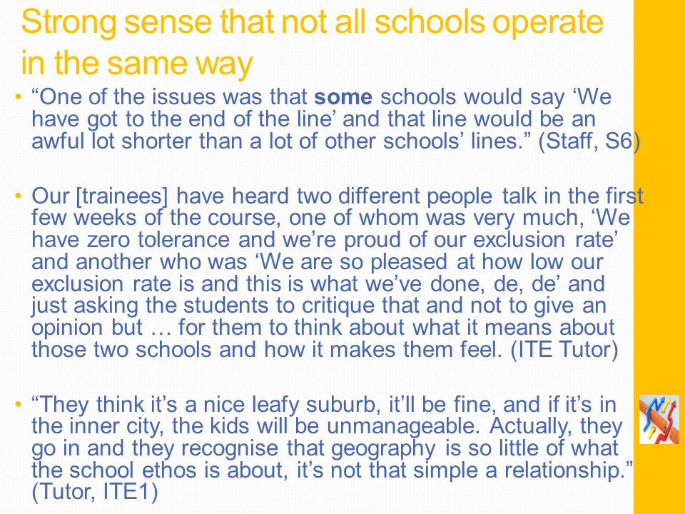 Strong sense that not all schools operate in the same way One of the issues was that some schools would say 'We have got to the end of the line' and that line would be an awful lot shorter than a lot of other schools' lines. (Staff, S6) Our [trainees] have heard two different people talk in the first few weeks of the course, one of whom was very much, 'We have zero tolerance and we're proud of our exclusion rate' and another who was 'We are so pleased at how low our exclusion rate is and this is what we've done, de, de' and just asking the students to critique that and not to give an opinion but … for them to think about what it means about those two schools and how it makes them feel.