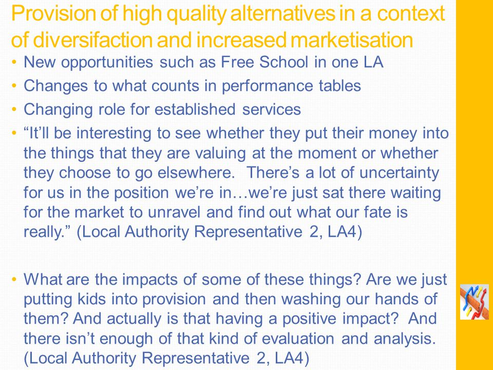 Provision of high quality alternatives in a context of diversifaction and increased marketisation New opportunities such as Free School in one LA Changes to what counts in performance tables Changing role for established services It'll be interesting to see whether they put their money into the things that they are valuing at the moment or whether they choose to go elsewhere.