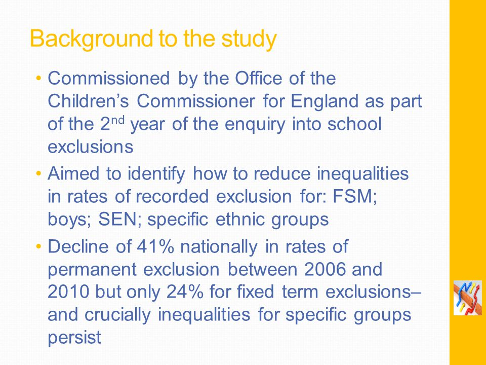 Background to the study Commissioned by the Office of the Children's Commissioner for England as part of the 2 nd year of the enquiry into school exclusions Aimed to identify how to reduce inequalities in rates of recorded exclusion for: FSM; boys; SEN; specific ethnic groups Decline of 41% nationally in rates of permanent exclusion between 2006 and 2010 but only 24% for fixed term exclusions– and crucially inequalities for specific groups persist