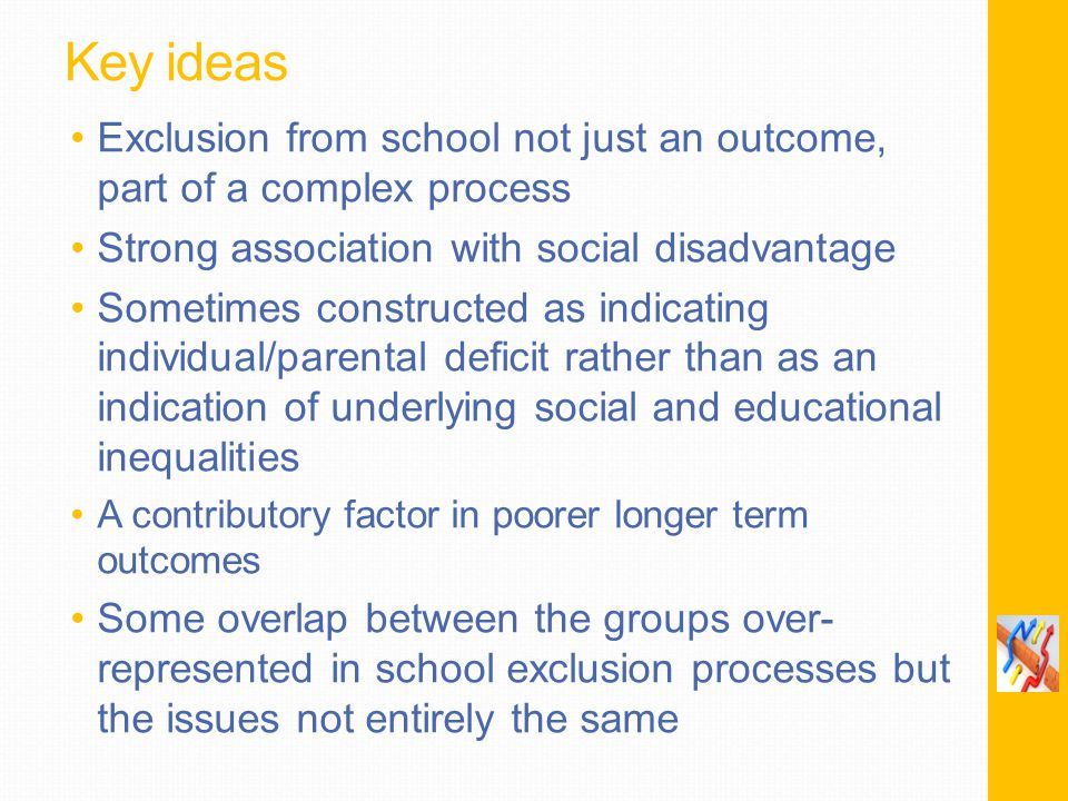 Key ideas Exclusion from school not just an outcome, part of a complex process Strong association with social disadvantage Sometimes constructed as indicating individual/parental deficit rather than as an indication of underlying social and educational inequalities A contributory factor in poorer longer term outcomes Some overlap between the groups over- represented in school exclusion processes but the issues not entirely the same