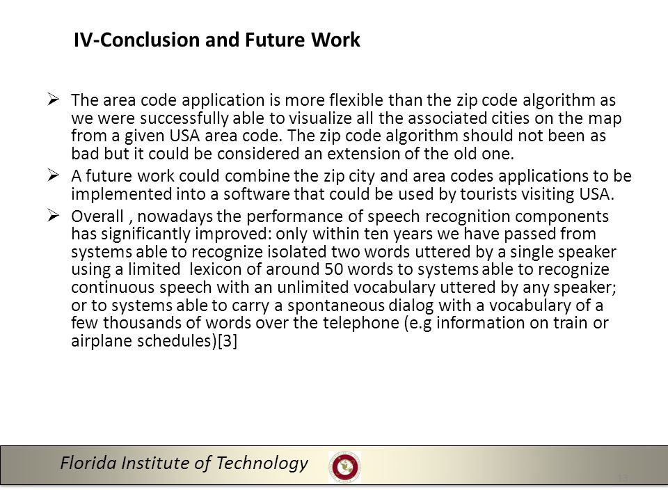Florida Institute of Technology 13 IV-Conclusion and Future Work  The area code application is more flexible than the zip code algorithm as we were successfully able to visualize all the associated cities on the map from a given USA area code.