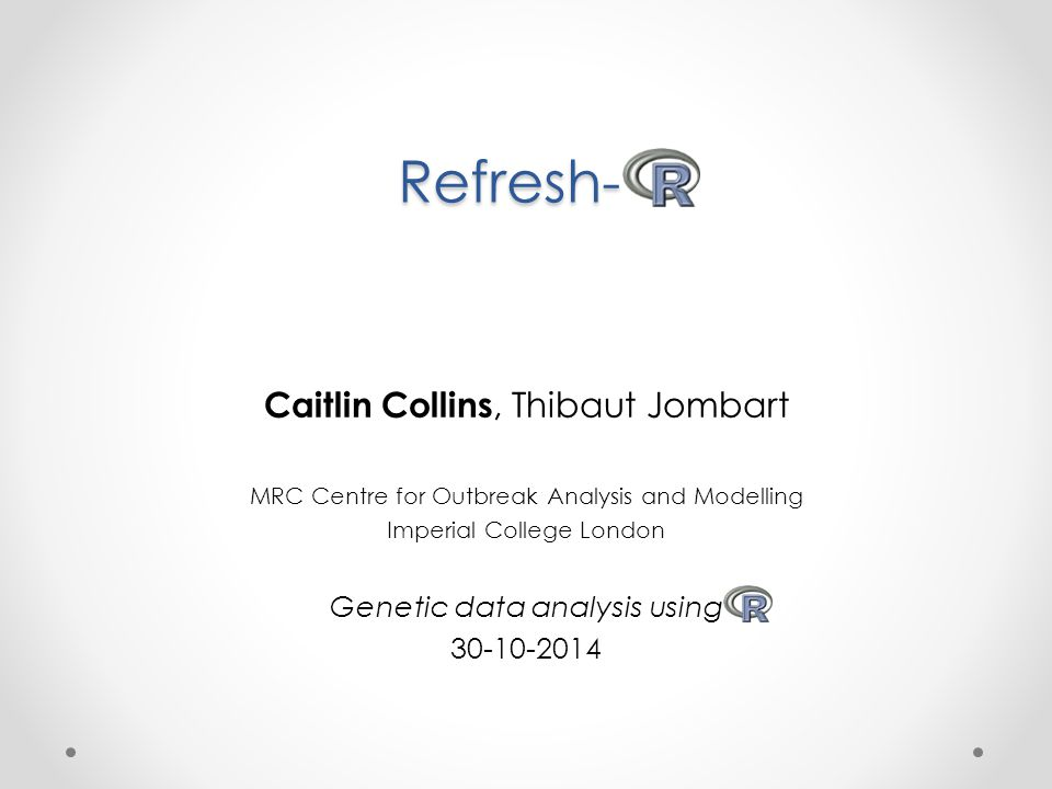 Refresh- Caitlin Collins, Thibaut Jombart MRC Centre for Outbreak Analysis and Modelling Imperial College London Genetic data analysis using 30-10-201
