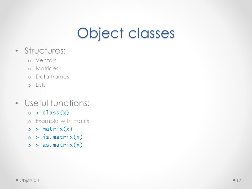 Structures: o Vectors o Matrices o Data frames o Lists Useful functions: o > class(x) o Example with matrix: o > matrix(x) o > is.matrix(x) o > as.mat