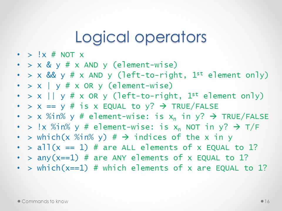 Logical operators > !x # NOT x > x & y # x AND y (element-wise) > x && y # x AND y (left-to-right, 1 st element only) > x | y # x OR y (element-wise)