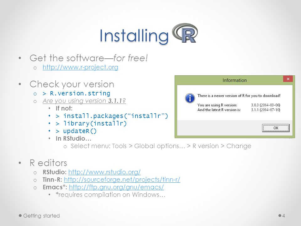 Installing Get the software—for free! o http://www.r-project.org http://www.r-project.org Check your version o > R.version.string o Are you using vers