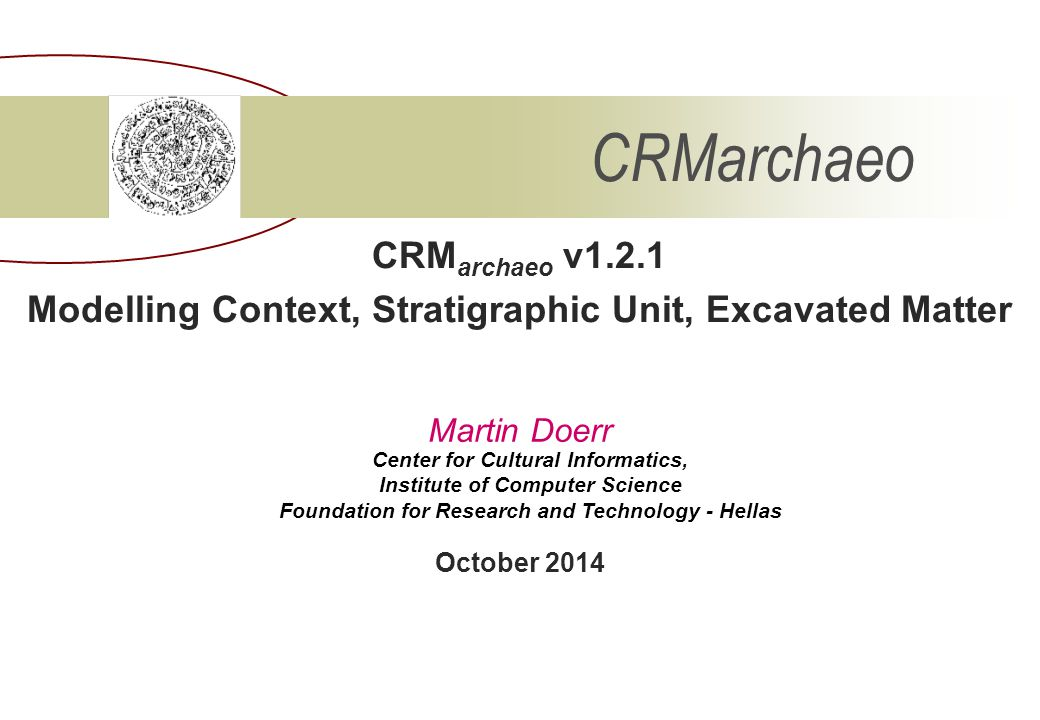 CRM archaeo v1.2.1 Modelling Context, Stratigraphic Unit, Excavated Matter CRMarchaeo Center for Cultural Informatics, Institute of Computer Science F