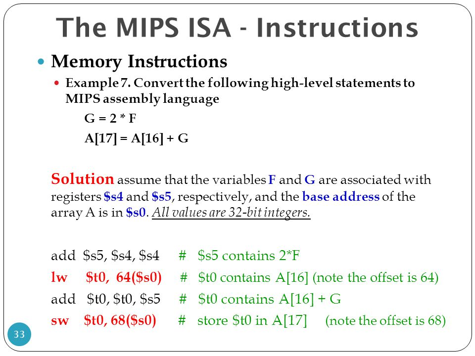 Memory Instructions Example 7. Convert the following high-level statements to MIPS assembly language G = 2 * F A[17] = A[16] + G Solution assume that