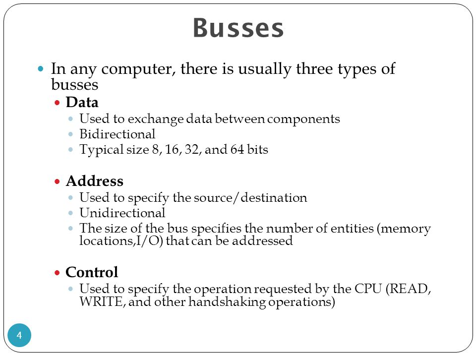 Busses In any computer, there is usually three types of busses Data Used to exchange data between components Bidirectional Typical size 8, 16, 32, and