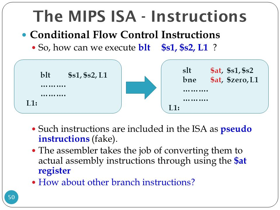Conditional Flow Control Instructions So, how can we execute blt$s1, $s2, L1 ? Such instructions are included in the ISA as pseudo instructions (fake)
