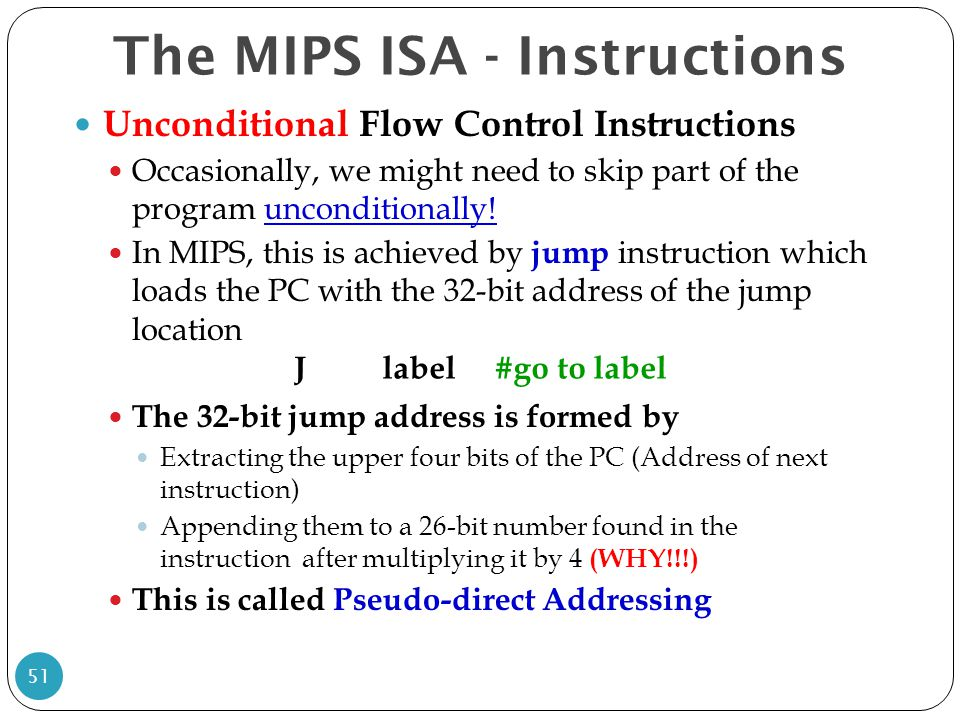 Unconditional Flow Control Instructions Occasionally, we might need to skip part of the program unconditionally! In MIPS, this is achieved by jump ins
