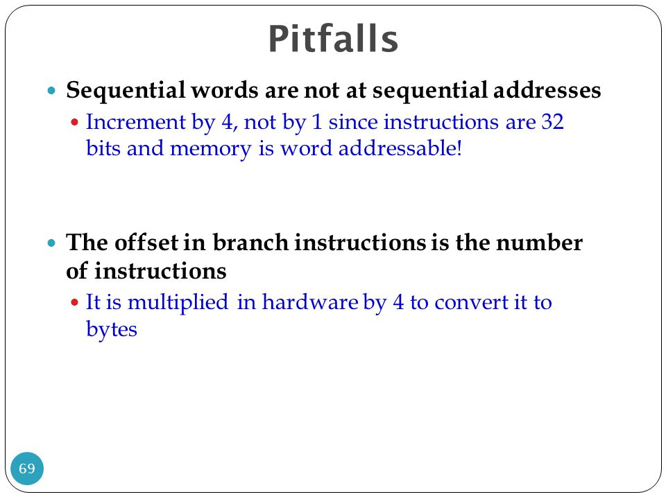Sequential words are not at sequential addresses Increment by 4, not by 1 since instructions are 32 bits and memory is word addressable! The offset in