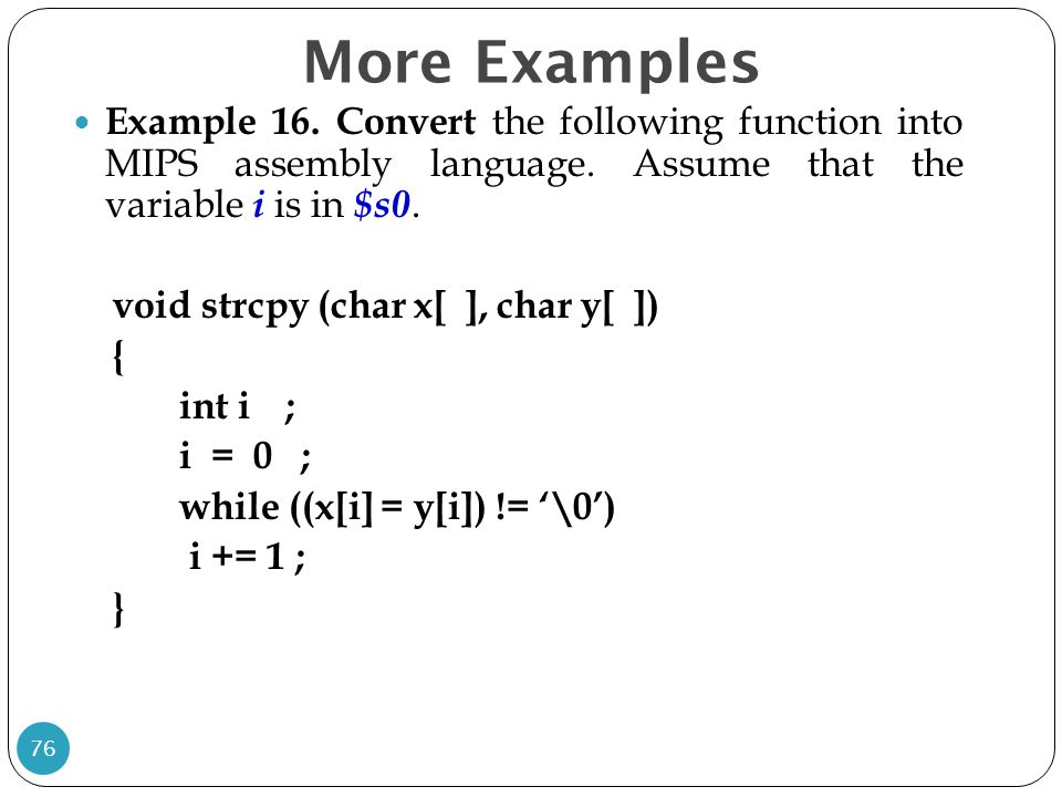 Example 16. Convert the following function into MIPS assembly language. Assume that the variable i is in $s0. void strcpy (char x[ ], char y[ ]) { int