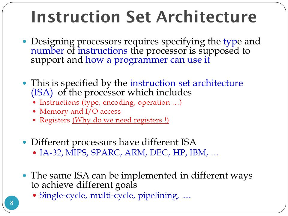 Instruction Set Architecture Generally, the design of ISA could follow one of two schools CISC - Complex Instruction Set Computers RISC - Reduced Instruction Set Computers (~1980s ) 9 CISCRISC Many instructions and addressing modes Few instructions and addressing modes Instructions have different levels of complexity (different size and execution time) Simple instructions of fixed size Shorter programsLonger programs Relatively slowRelatively fast Expensive !!.