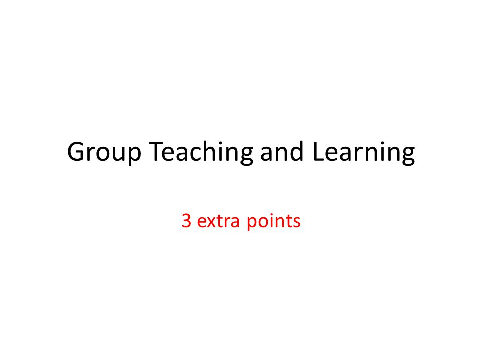 Group Teaching and Learning 3 extra points