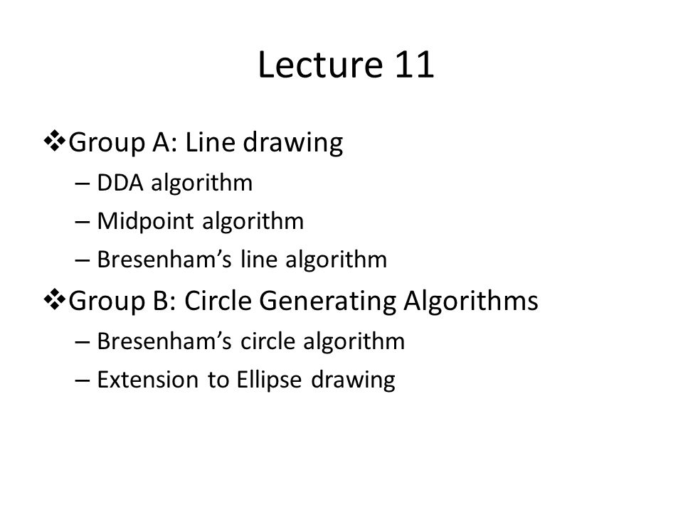 Lecture 11  Group A: Line drawing – DDA algorithm – Midpoint algorithm – Bresenham's line algorithm  Group B: Circle Generating Algorithms – Bresenham's circle algorithm – Extension to Ellipse drawing