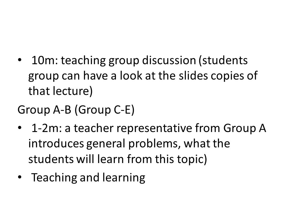 10m: teaching group discussion (students group can have a look at the slides copies of that lecture) Group A-B (Group C-E) 1-2m: a teacher representative from Group A introduces general problems, what the students will learn from this topic) Teaching and learning
