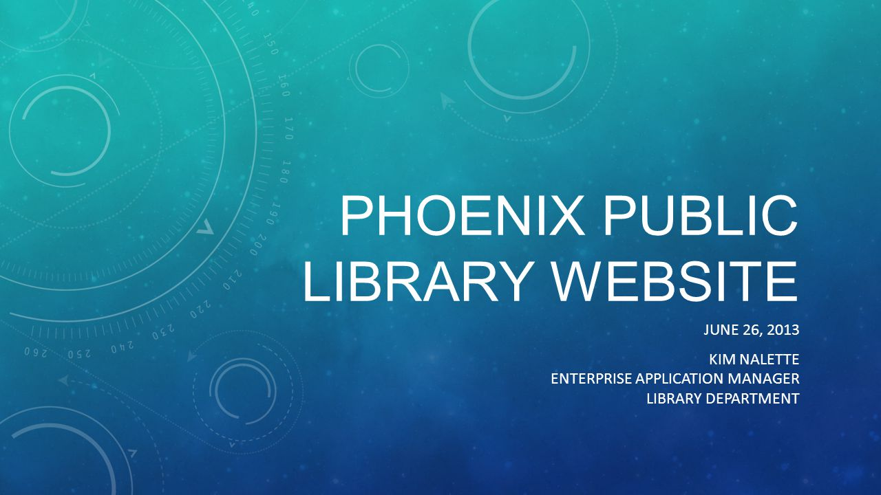 PHOENIX PUBLIC LIBRARY WEBSITE JUNE 26, 2013 KIM NALETTE ENTERPRISE APPLICATION MANAGER LIBRARY DEPARTMENT