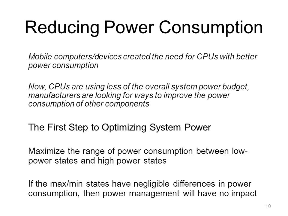 Reducing Power Consumption Mobile computers/devices created the need for CPUs with better power consumption Now, CPUs are using less of the overall sy