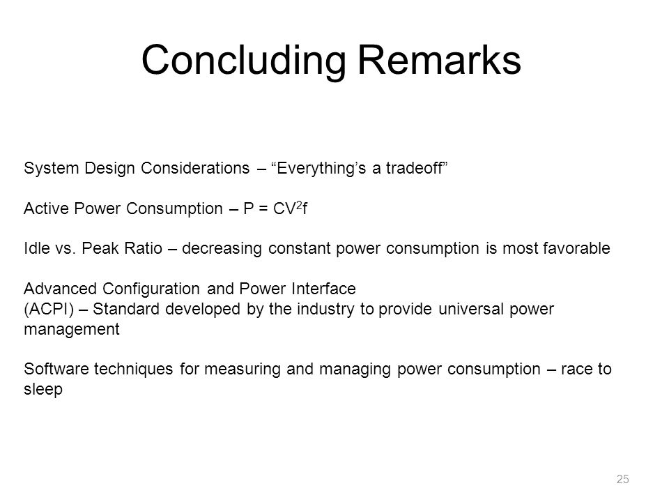 "Concluding Remarks 25 System Design Considerations – ""Everything's a tradeoff"" Active Power Consumption – P = CV 2 f Idle vs. Peak Ratio – decreasing"