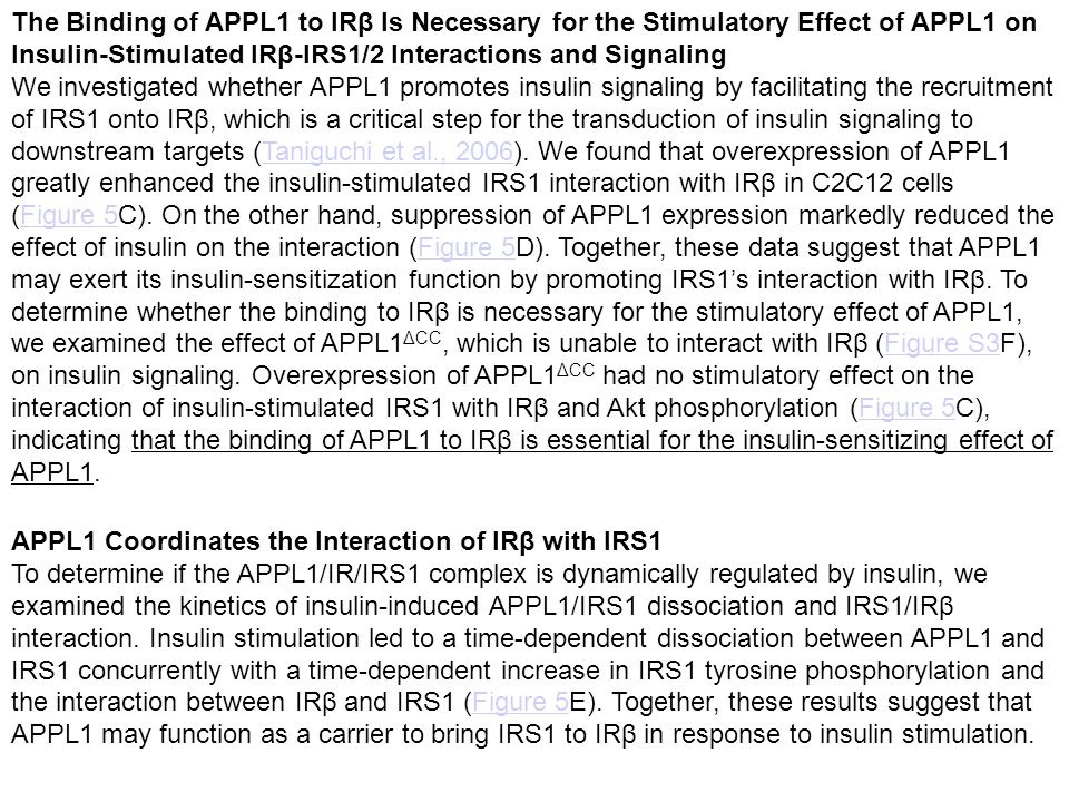 The Binding of APPL1 to IRβ Is Necessary for the Stimulatory Effect of APPL1 on Insulin-Stimulated IRβ-IRS1/2 Interactions and Signaling We investigated whether APPL1 promotes insulin signaling by facilitating the recruitment of IRS1 onto IRβ, which is a critical step for the transduction of insulin signaling to downstream targets (Taniguchi et al., 2006).