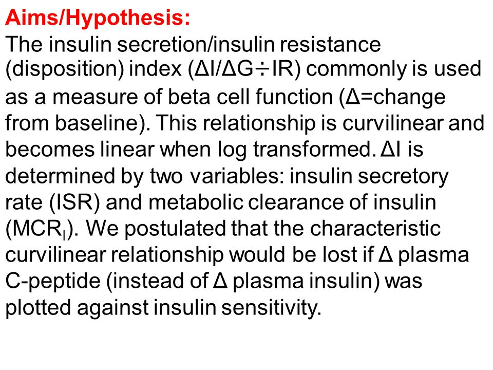 Aims/Hypothesis: The insulin secretion/insulin resistance (disposition) index (ΔI/ΔG÷IR) commonly is used as a measure of beta cell function (Δ=change from baseline).