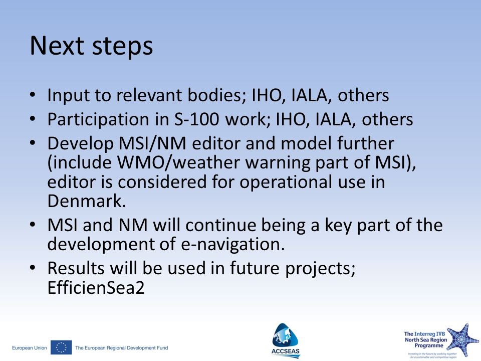 Next steps Input to relevant bodies; IHO, IALA, others Participation in S-100 work; IHO, IALA, others Develop MSI/NM editor and model further (include