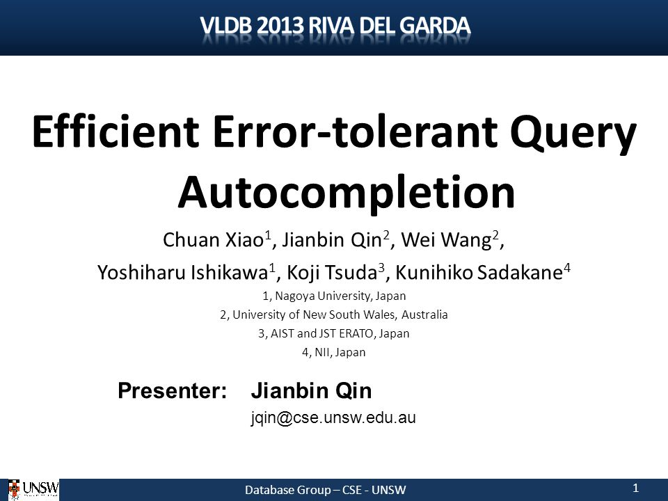 Database Group – CSE - UNSW 1 Efficient Error-tolerant Query Autocompletion Chuan Xiao 1, Jianbin Qin 2, Wei Wang 2, Yoshiharu Ishikawa 1, Koji Tsuda 3, Kunihiko Sadakane 4 1, Nagoya University, Japan 2, University of New South Wales, Australia 3, AIST and JST ERATO, Japan 4, NII, Japan Presenter: Jianbin Qin jqin@cse.unsw.edu.au