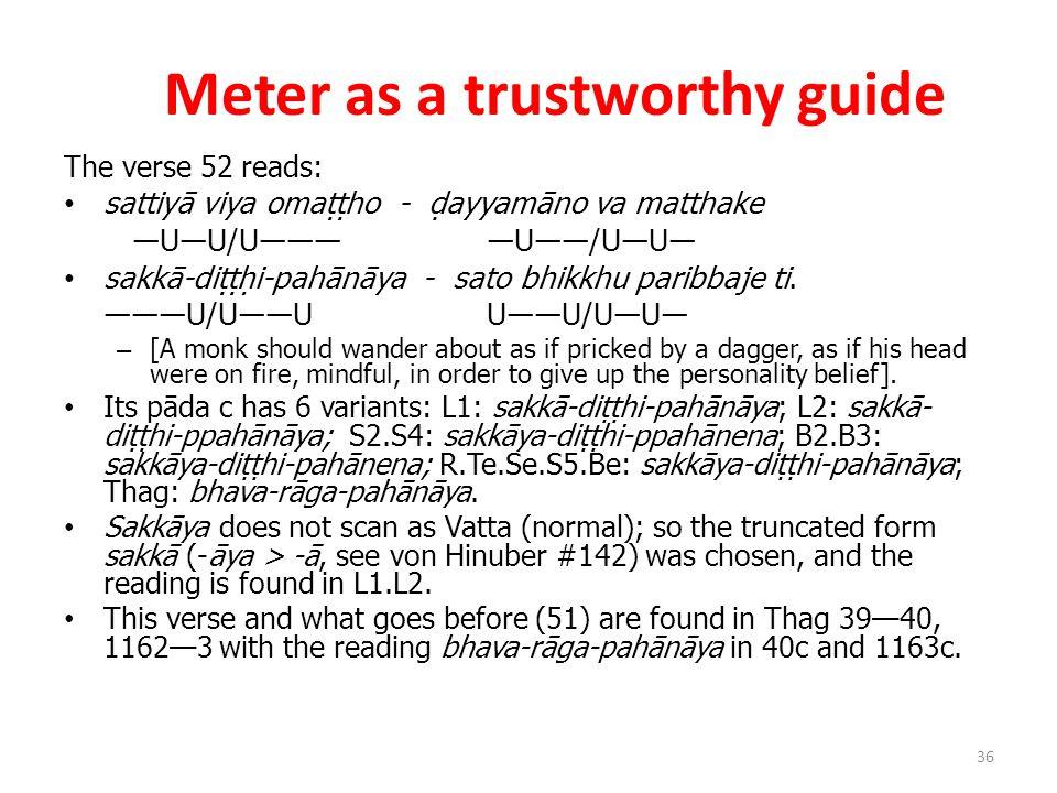 Meter as a trustworthy guide The verse 52 reads: sattiyā viya omaṭṭho - ḍayyamāno va matthake ―U―U/U――――U――/U―U― sakkā-diṭṭḥi-pahānāya - sato bhikkhu paribbaje ti.