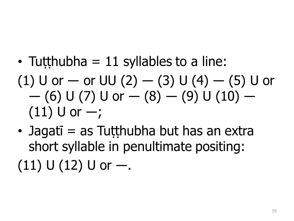 Tuṭṭhubha = 11 syllables to a line: (1) U or ― or UU (2) ― (3) U (4) ― (5) U or ― (6) U (7) U or ― (8) ― (9) U (10) ― (11) U or ―; Jagatī = as Tuṭṭhubha but has an extra short syllable in penultimate positing: (11) U (12) U or ―.