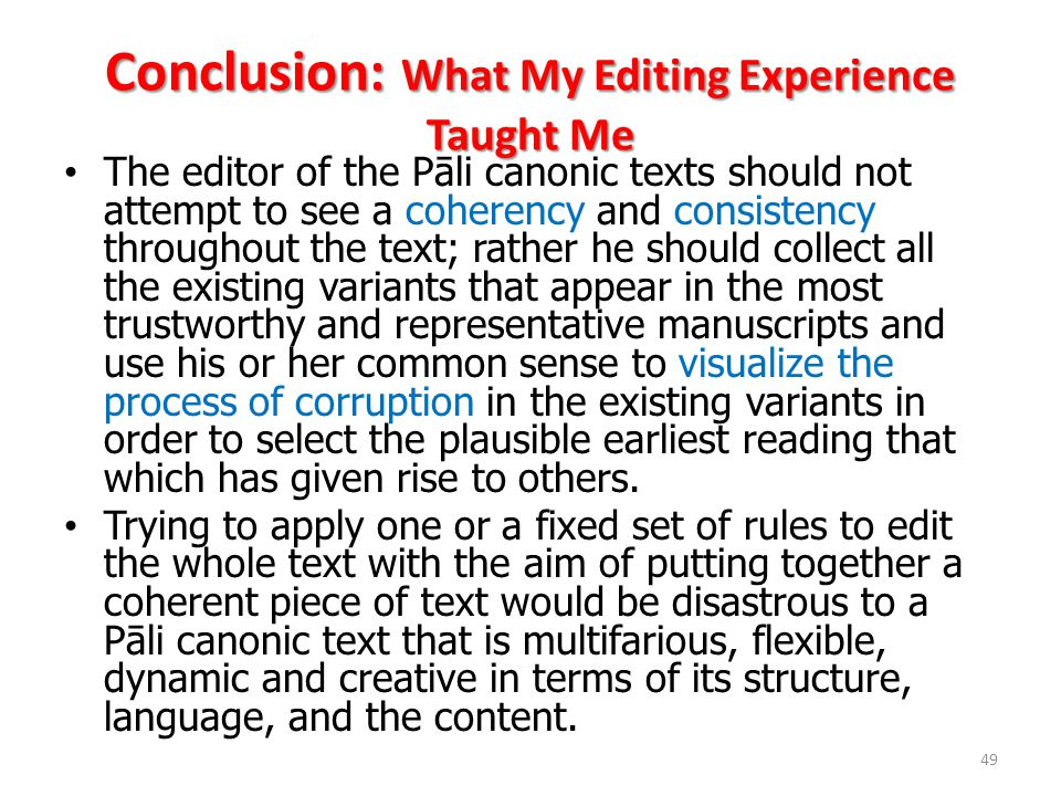 Conclusion: What My Editing Experience Taught Me The editor of the Pāli canonic texts should not attempt to see a coherency and consistency throughout the text; rather he should collect all the existing variants that appear in the most trustworthy and representative manuscripts and use his or her common sense to visualize the process of corruption in the existing variants in order to select the plausible earliest reading that which has given rise to others.
